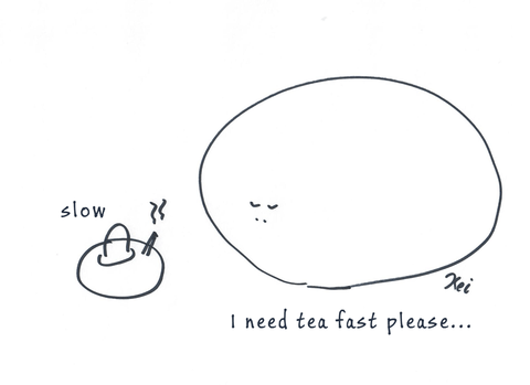I need tea fast please...