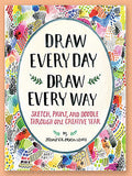 Draw Every Day Draw Every Way: Sketch, Paint, and Doodle Through One Creative Year
