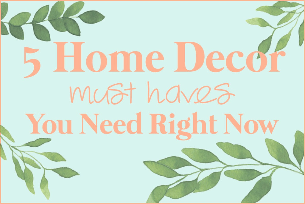5 Home Decor Must Haves You Need Right Now!