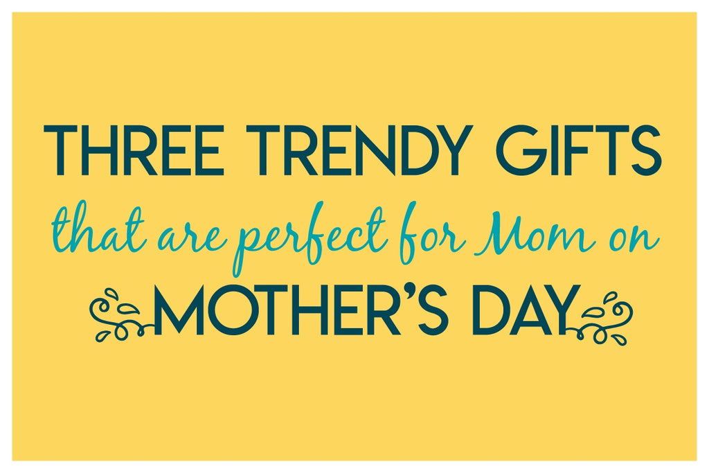 Three Trendy Gifts that are Perfect for Mom this Mother's Day!