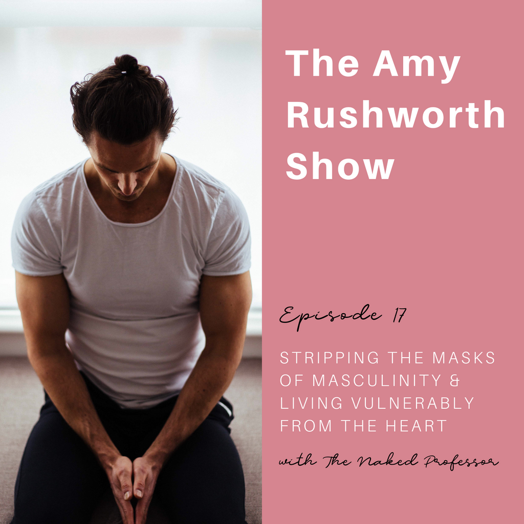Episode 17: Stripping The Masks of Masculinity & Living Vulnerably From The Heart