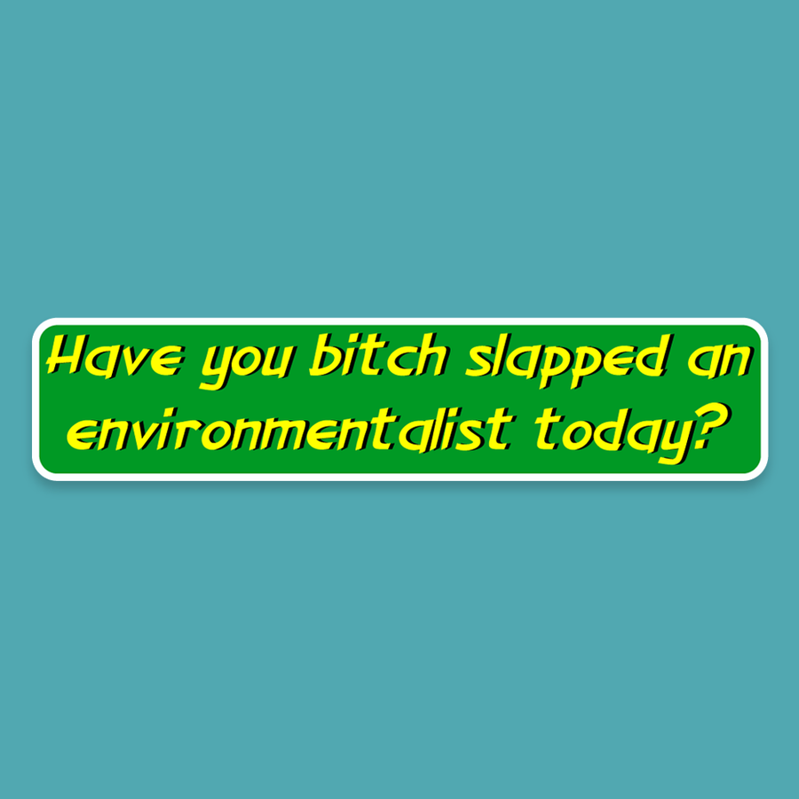 Have you bitch slapped an environmentalist today? - Silly Stuff - StickeredUp4LeMans