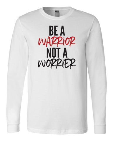Be a Warrior not a Worrier Long Sleeve