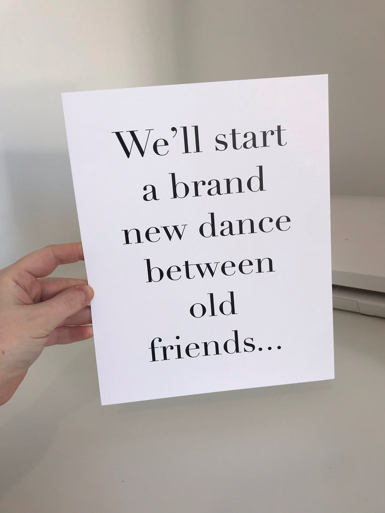 We'll Start A Brand New Dance Between Old Friends - Mono - 8x10 - L&O Designs