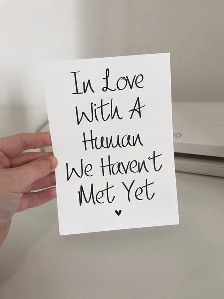 In Love With A Human We Haven't Met Yet - Mono - 7x5 - L&O Designs