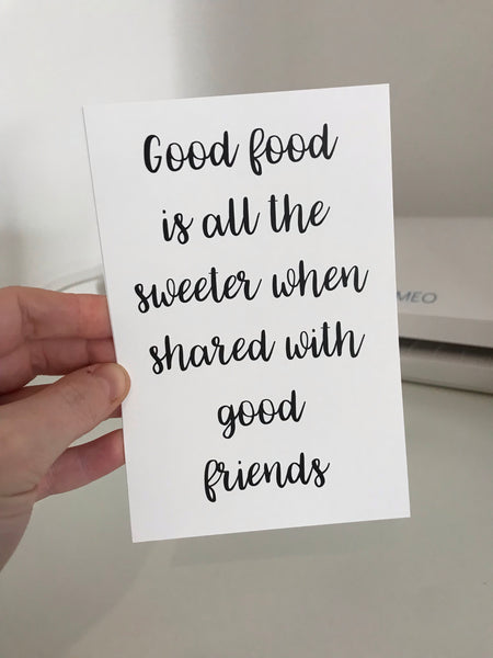 Good Food Is All The Sweeter When Shared With Good Friends - Mono - 6x4 - L&O Designs
