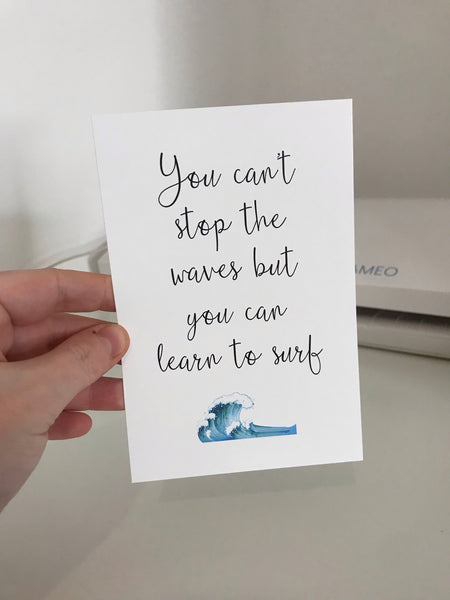 You Can't Stop The Waves But You Can Learn To Surf - Mono - 6x4 - L&O Designs
