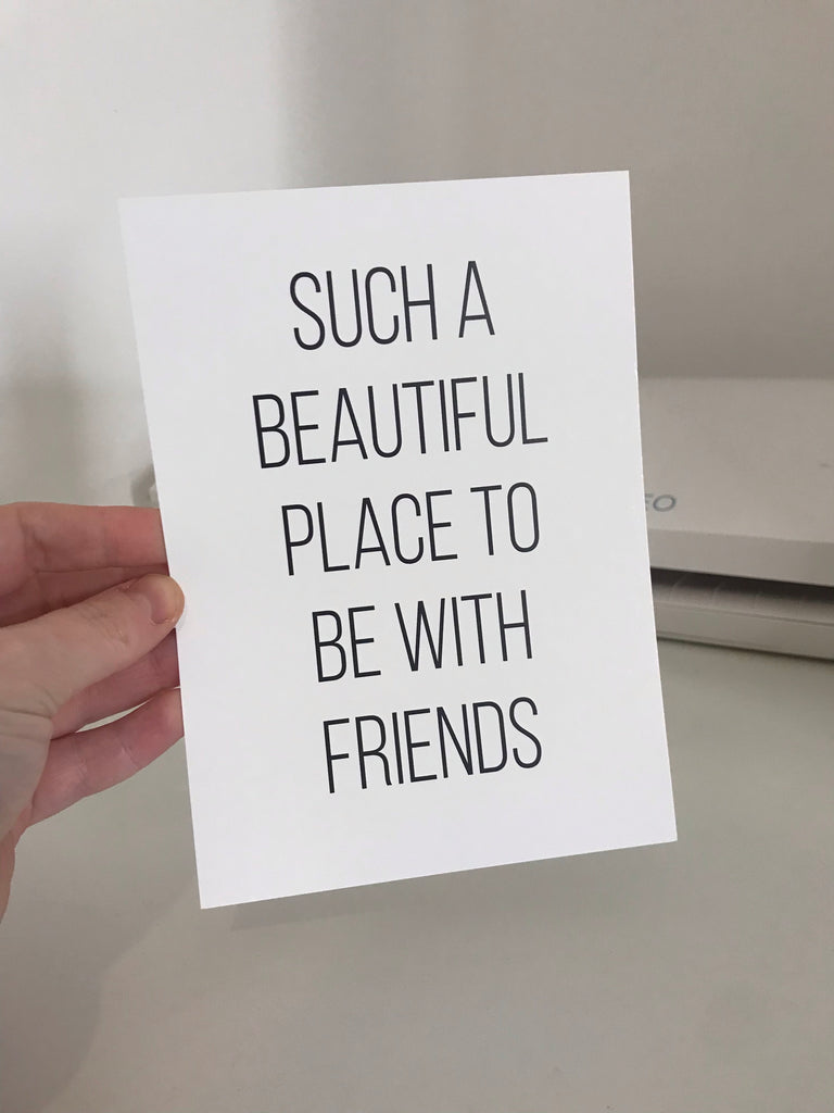 Such A Beautiful Place To Be With Friends - Mono - 7x5 - L&O Designs