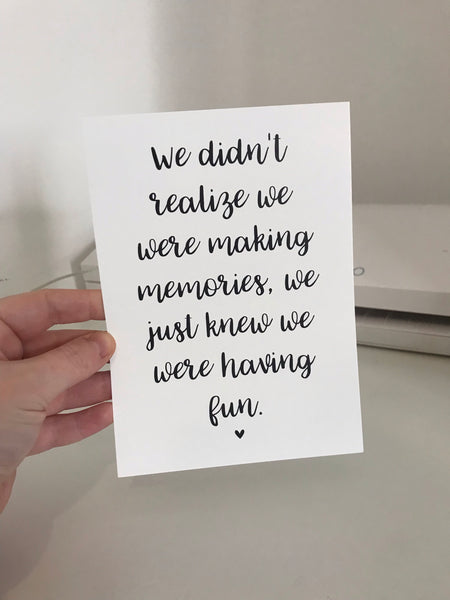 We Didn't Realise We Were Making Memories, We Just Knew We Were Having Fun - Mono - 7x5 - L&O Designs