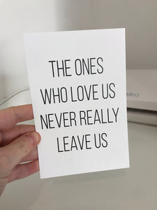 The Ones Who Love Us Never Really Leave Us - Mono - 6x4 - L&O Designs