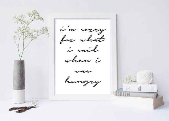 I'm Sorry For What I Said When I Was Hungry - L&O Designs