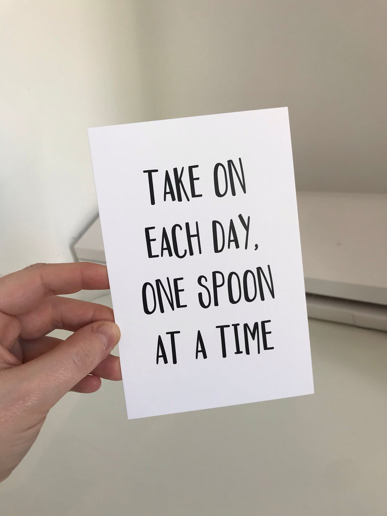 Take On Each Day, One Spoon At A Time - Mono - 6x4 - L&O Designs