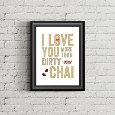 I Love You More Than Dirty Chai Print