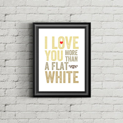 I Love You More Than Flat White Print