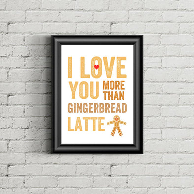 I Love You More Than Gingerbread Latte Print