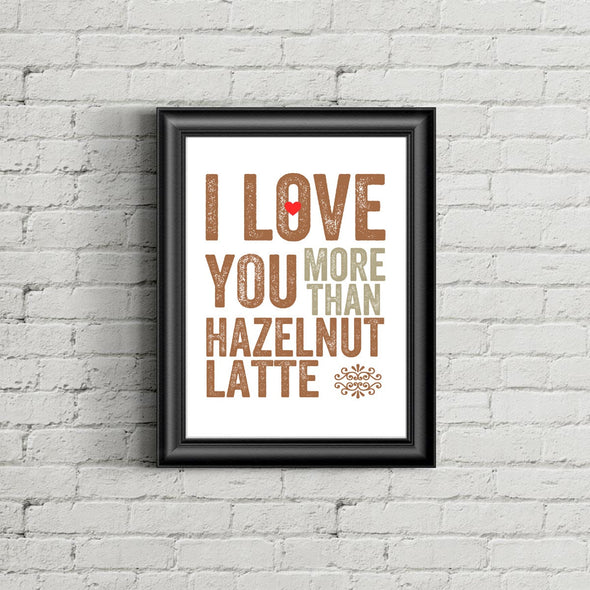 I Love You More Than Hazelnut Latte Wall Print