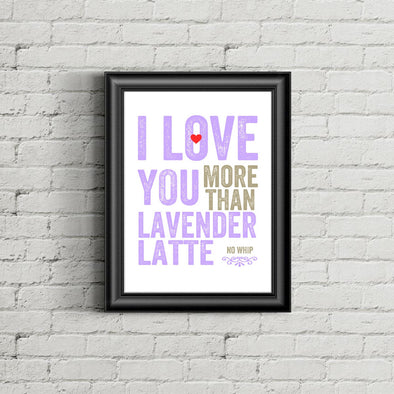 I Love You More Than Lavender Latte Print