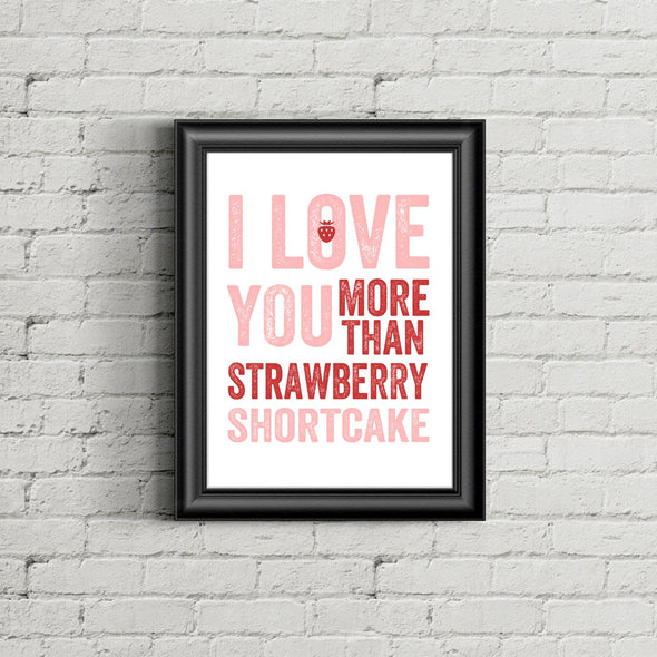 I Love You More Than Strawberry Shortcake Print