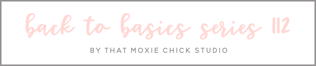 BACK TO BASICS 112 - THAT MOXIE CHICK STUDIO