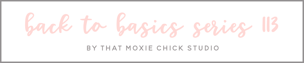 BACK TO BASICS 113 - THAT MOXIE CHICK STUDIO