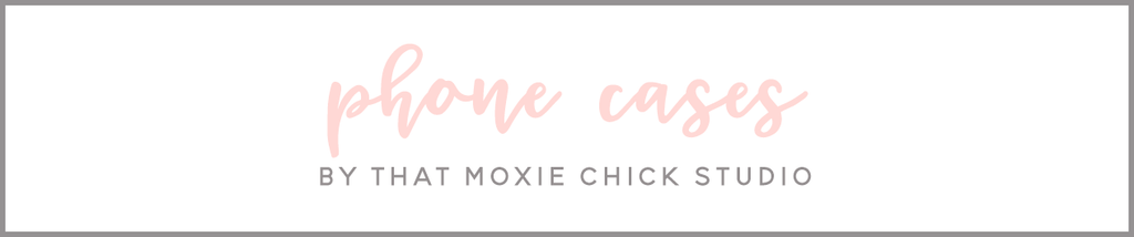 PHONE CASES - THAT MOXIE CHICK STUDIO