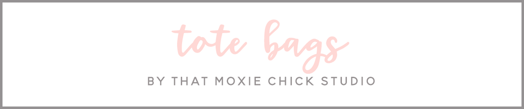 TOTE BAGS - THAT MOXIE CHICK STUDIO