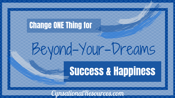 Change ONE thing for Beyond-Your-Dreams Success and Happiness