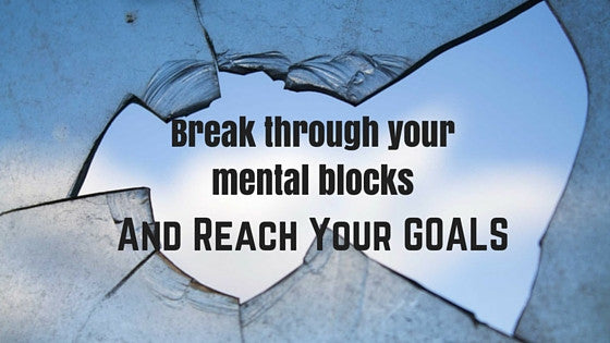 Break Through Your Mental Blocks and Reach Your GOALS