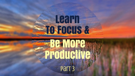 Strengthen Your Focus and Become More Productive (Part 3)