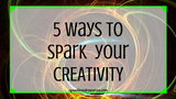 5 Ways to Spark Your Creativity