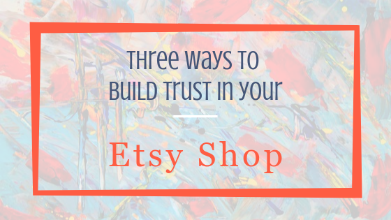 Three ways to build trust in your Etsy Shop. Blog Post.