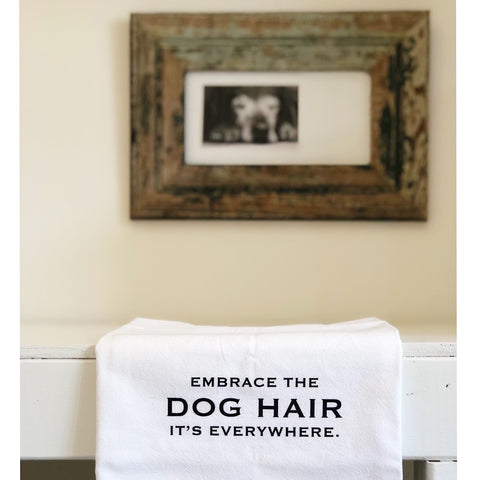 """Embrace The Dog Hair It's Everywhere"" flour sack towel"