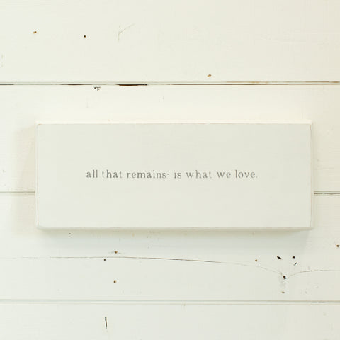 """all that remains is what we love"""