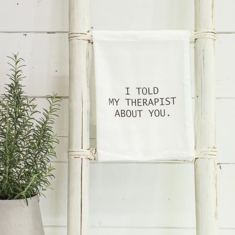 """I told my therapist about you"" flour sack towel"