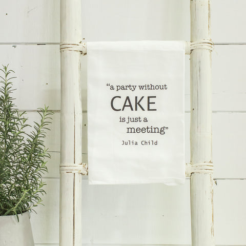 """a party without CAKE is just a meeting"" flour sack towel"