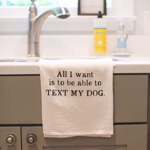 """All I want is to be able to text my dog"" flour sack towel"