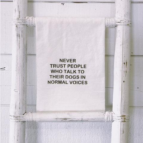 """Never trust people who talk to their dogs in normal voices"" flour sack towel"