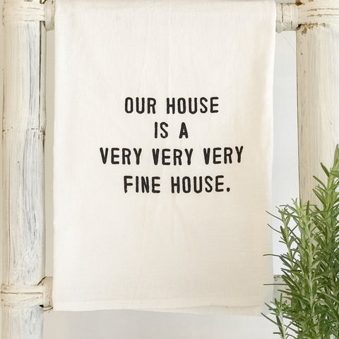 """our house is a very very very fine house"" flour sack towel"