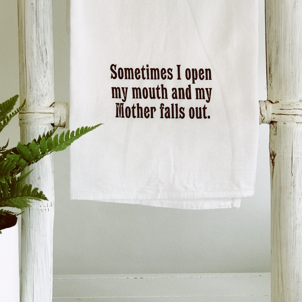 """Sometimes I open my mouth and my mother falls out"" flour sack towel"