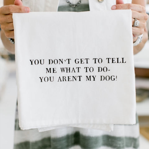 """you don't get to tell me what to do..."" flour sack towel"