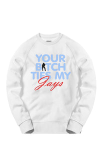 Your Bitch Ties My Jays What The 4s Crewneck