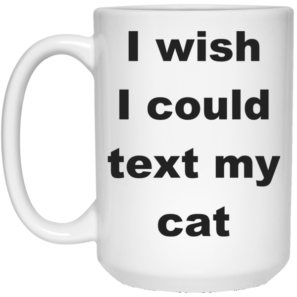 15 oz White Cat Coffee Mug - I Wish I Could Text My Cat Gift For Cat Lover