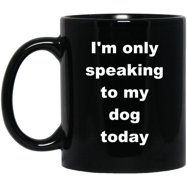 11 oz Black Dog Coffee Mug I'm only speaking to my dog today