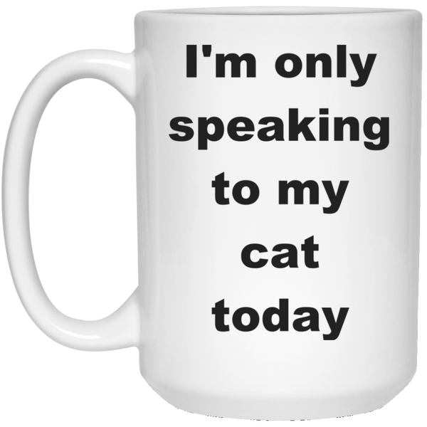 15 oz white Ceramic Cat Mug - I'm Only Speaking To My Cat Today
