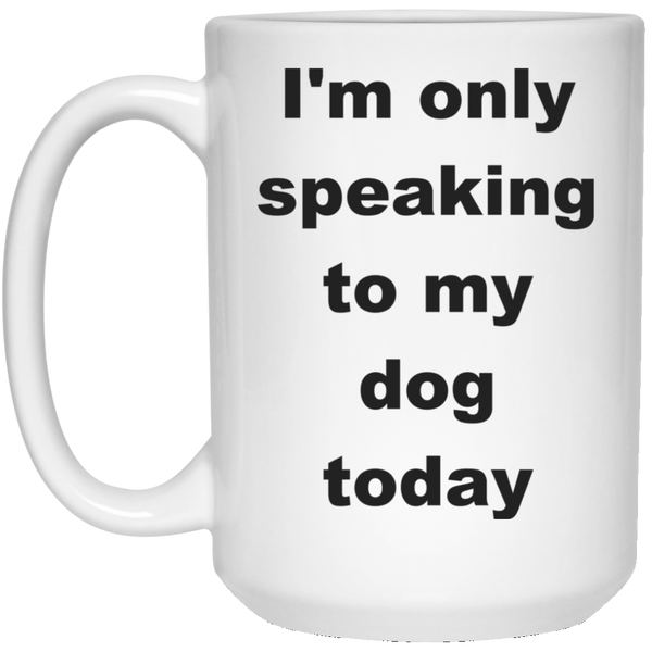 15 oz White Dog Coffee Mug I'm only speaking to my dog today
