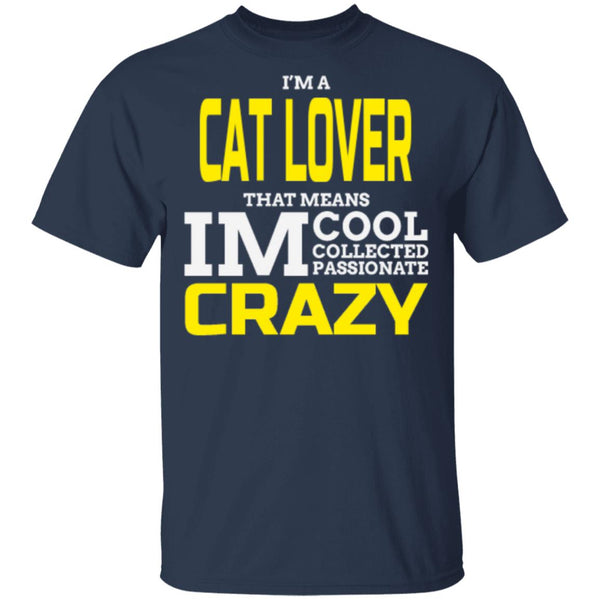 Navy Cat Gift T-Shirt -  I'm A Cat Lover That Means I'm Cool Collected Passionate Crazy