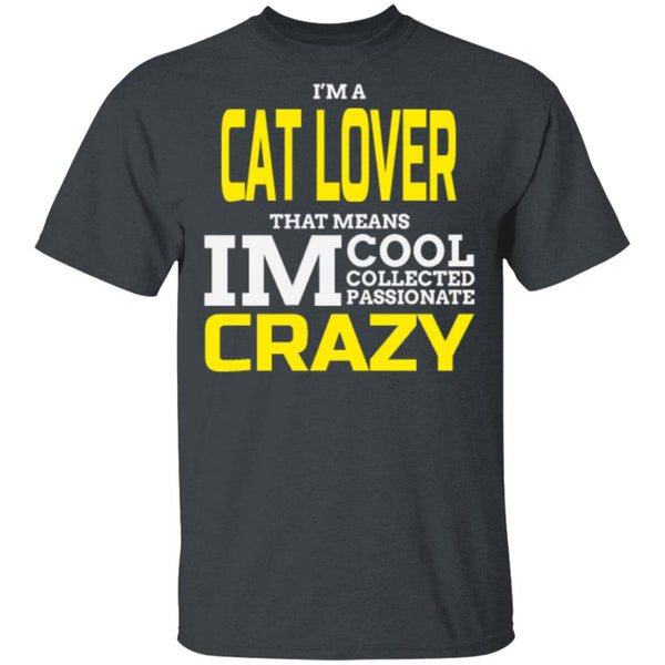 dark heather Cat Gift T-Shirt -  I'm A Cat Lover That Means I'm Cool Collected Passionate Crazy