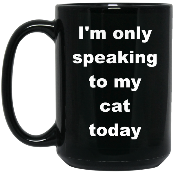 15 oz black Ceramic Cat Mug - I'm Only Speaking To My Cat Today