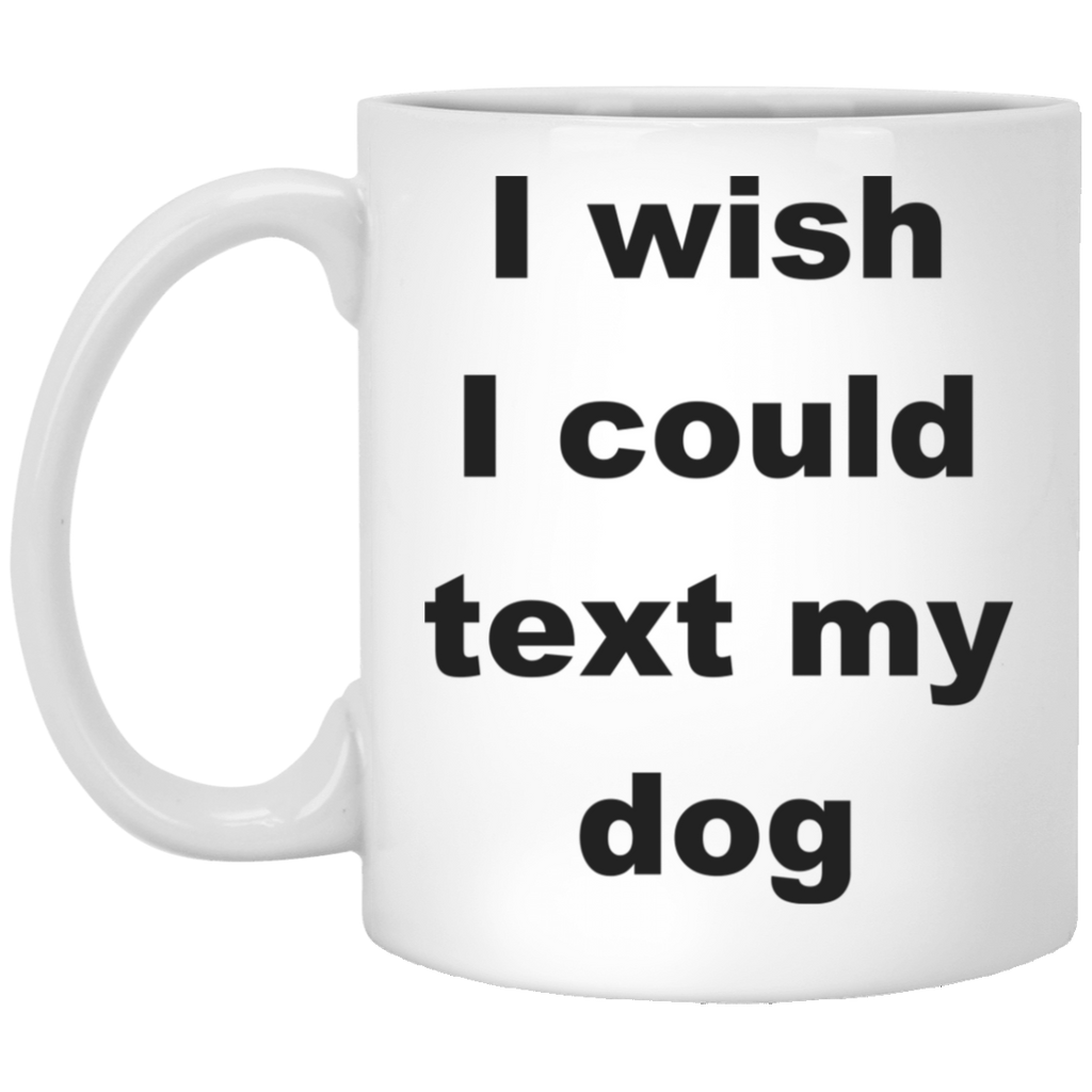 11 oz White Ceramic Dog Coffee Mug I Wish I Could Text My Dog