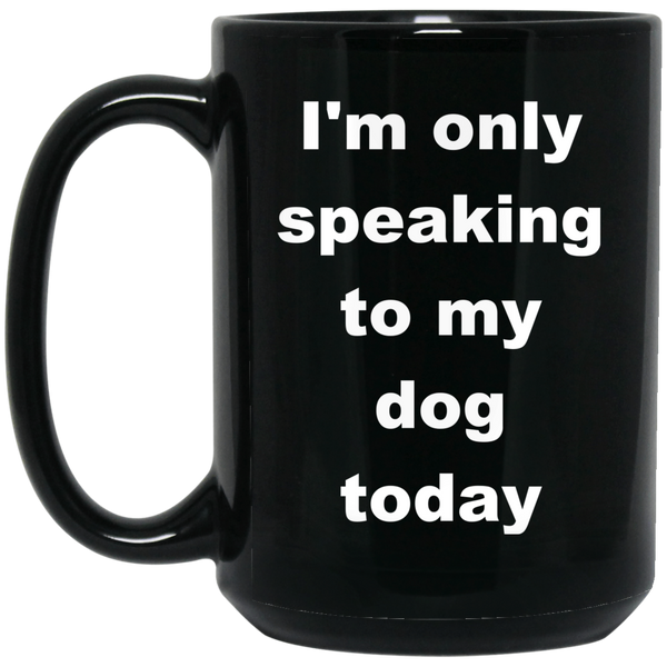 15 oz Black Dog Coffee Mug I'm only speaking to my dog today